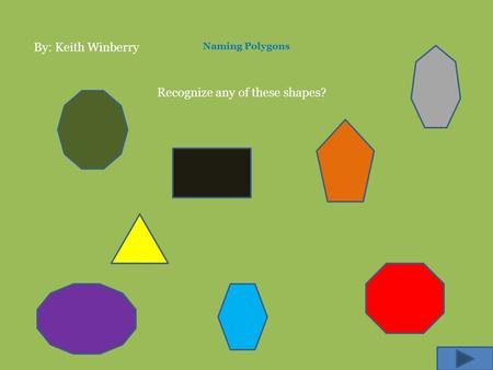Naming Polygons Recognize any of these shapes? By: Keith Winberry.