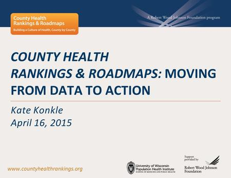 COUNTY HEALTH RANKINGS & ROADMAPS: MOVING FROM DATA TO ACTION Kate Konkle April 16, 2015 www.countyhealthrankings.org.