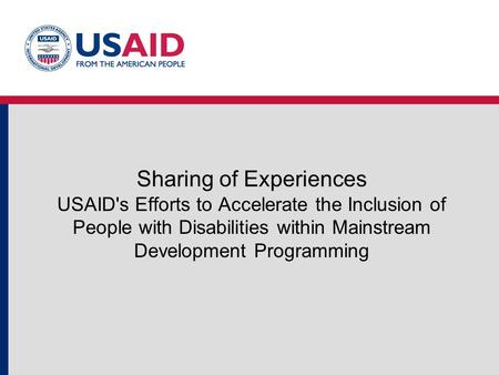 Sharing of Experiences USAID's Efforts to Accelerate the Inclusion of People with Disabilities within Mainstream Development Programming.