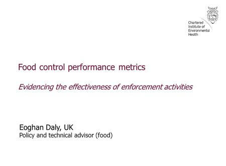 Food control performance metrics Evidencing the effectiveness of enforcement activities Eoghan Daly, UK Policy and technical advisor (food)