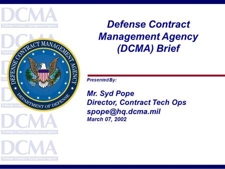 Defense Contract Management Agency (DCMA) Brief Presented By: Mr. Syd Pope Director, Contract Tech Ops March 07, 2002.