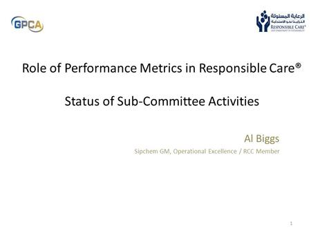 Role of Performance Metrics in Responsible Care® Status of Sub-Committee Activities Al Biggs Sipchem GM, Operational Excellence / RCC Member.