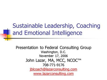 Sustainable <strong>Leadership</strong>, Coaching and Emotional Intelligence Presentation to Federal Consulting Group Washington, D.C. November 17, 2006 John Lazar, MA,
