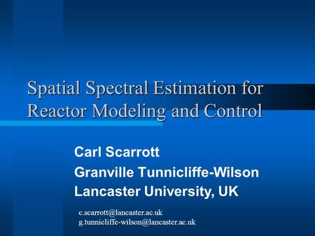 Spatial Spectral Estimation for Reactor Modeling and Control Carl Scarrott Granville Tunnicliffe-Wilson Lancaster University, UK