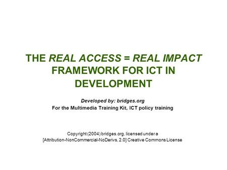 THE REAL ACCESS = REAL IMPACT FRAMEWORK FOR ICT IN DEVELOPMENT Developed by: bridges.org For the Multimedia Training Kit, ICT policy training Copyright.