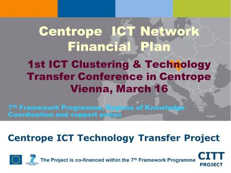 CITT PROJECT The Project is co-financed within the 7 th Framework Programme Centrope ICT Technology Transfer Project Centrope ICT Network Financial Plan.