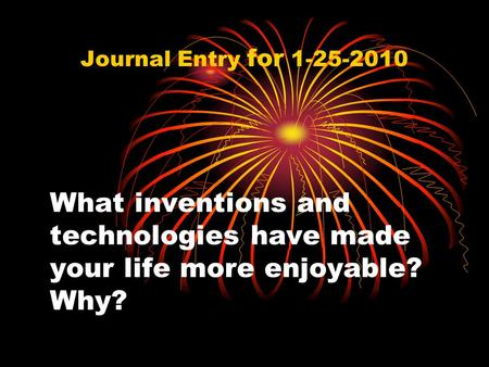 What inventions and technologies have made your life more enjoyable? Why? Journal Entry for 1-25-2010.