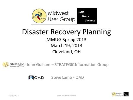 John Graham – STRATEGIC Information Group Steve Lamb - QAD Disaster Recovery Planning MMUG Spring 2013 March 19, 2013 Cleveland, OH 03/19/2013MMUG Cleveland.