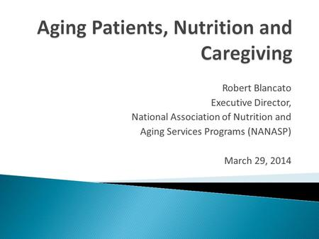 Robert Blancato Executive Director, National Association of Nutrition and Aging Services Programs (NANASP) March 29, 2014.