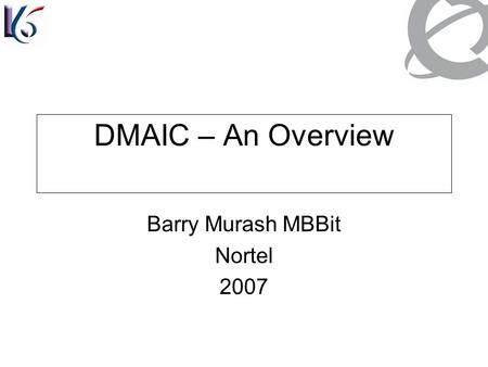 DMAIC – An Overview Barry Murash MBBit Nortel 2007.