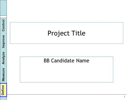 Define Measure Analyze Improve Control 1 Project Title BB Candidate Name Define.