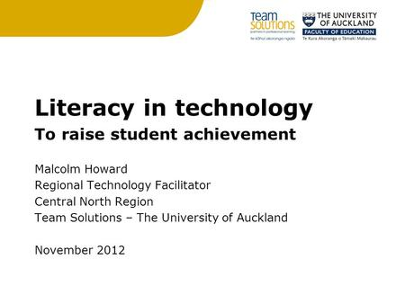 Literacy in technology To raise student achievement Malcolm Howard Regional Technology Facilitator Central North Region Team Solutions – The University.