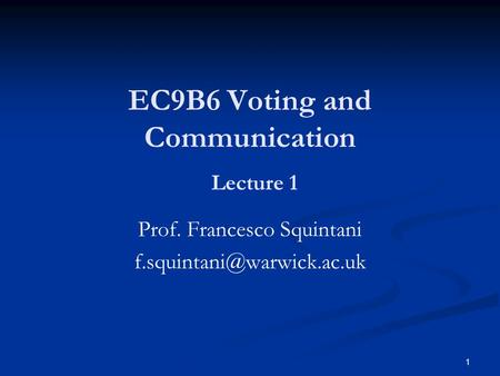 1 EC9B6 Voting and Communication Lecture 1 Prof. Francesco Squintani