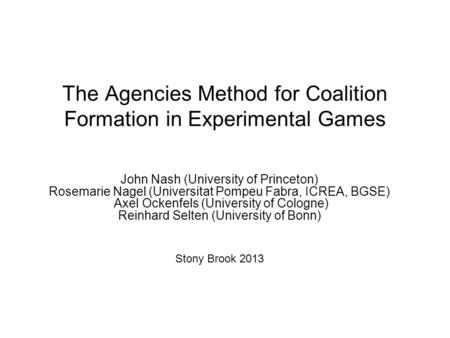 The Agencies Method for Coalition Formation in Experimental Games John Nash (University of Princeton) Rosemarie Nagel (Universitat Pompeu Fabra, ICREA,