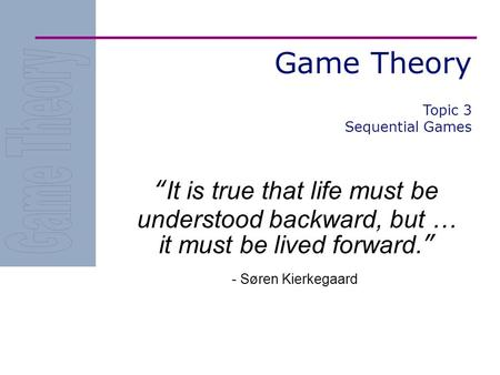 "Game Theory ""It is true that life must be understood backward, but … it must be lived forward."" - Søren Kierkegaard Topic 3 Sequential Games."