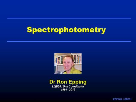 EPPING, LQB381 Spectrophotometry Dr Ron Epping LQB381 Unit Coordinator 1991 - 2012.
