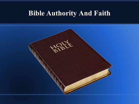 Bible Authority And Faith. Bible Authority Bible authority is often questioned or modified.