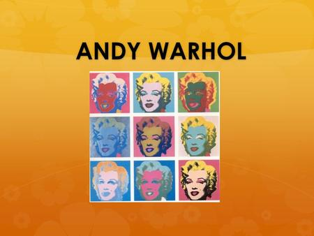 ANDY WARHOL. Who was Andy Warhol? MAIN POINT: Andy Warhol is the father of Pop Art. In 1961 Andy came up with the idea of using mass- produced commercial.