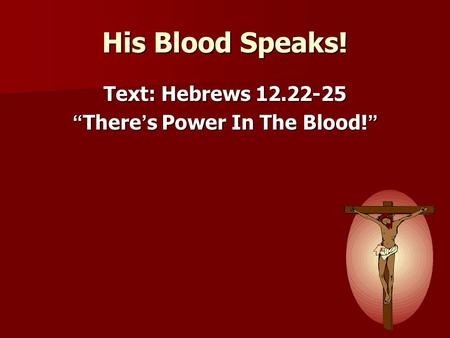 "His Blood Speaks! Text: Hebrews 12.22-25 "" There ' s Power In The Blood! """