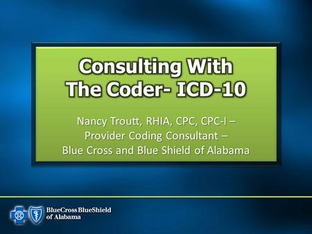 Nancy Troutt, RHIA, CPC, CPC-I – Provider Coding Consultant – Blue Cross and Blue Shield of Alabama.