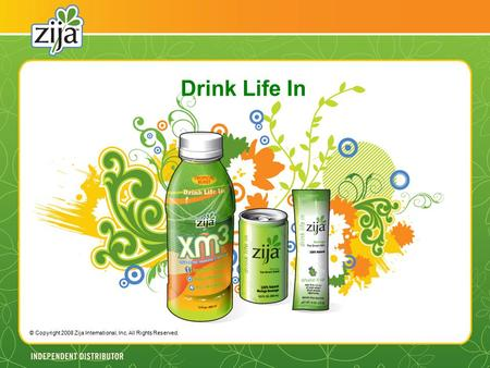 Drink Life In © Copyright 2008 Zija International, Inc. All Rights Reserved.