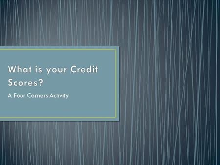 "A Four Corners Activity. What is a ""credit report?"" How does someone's credit report impact his or her financial opportunities?"