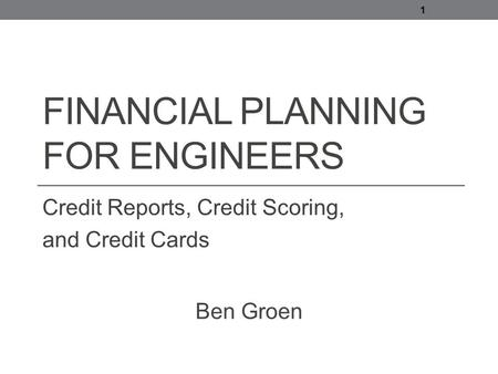 FINANCIAL PLANNING FOR ENGINEERS Credit Reports, Credit Scoring, and Credit Cards 1 Ben Groen.