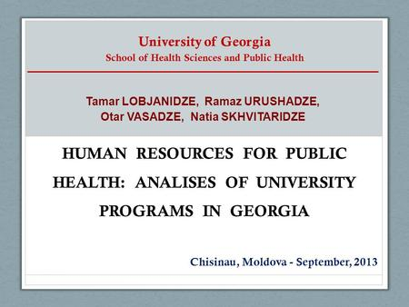University of Georgia School of Health Sciences and Public Health HUMAN RESOURCES FOR PUBLIC HEALTH: ANALISES OF UNIVERSITY PROGRAMS IN GEORGIA Chisinau,