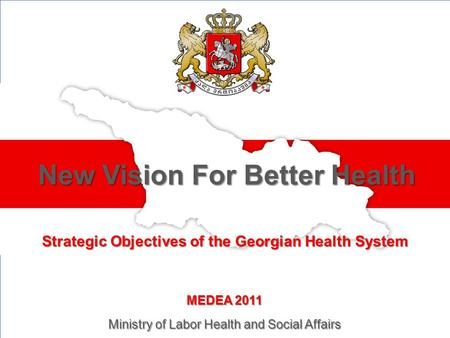 Strategic Objectives of the Georgian Health System New Vision For Better Health MEDEA 2011 Ministry of Labor Health and Social Affairs.