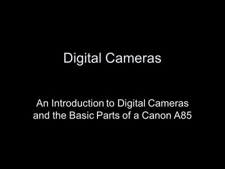 Digital Cameras An Introduction to Digital Cameras and the Basic Parts of a Canon A85.