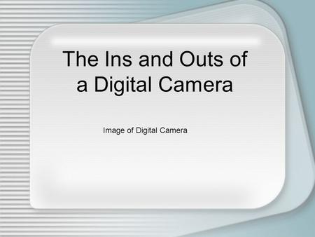 The Ins and Outs of a Digital Camera Image of Digital Camera.