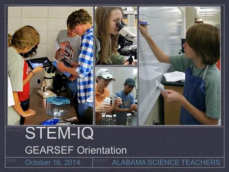 PROJECT DATECLIENT October 16, 2014 ALABAMA SCIENCE TEACHERS STEM-IQ GEARSEF Orientation.