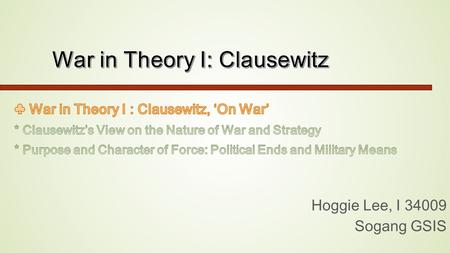 Hoggie Lee, I 34009 Sogang GSIS. ◈ Question *The most frequently cited dictum of Clausewitz is his assertion that war is an extension of politics by other.