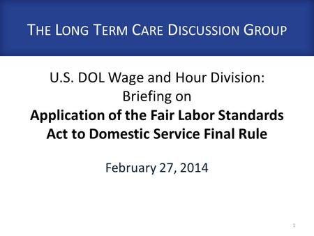 U.S. DOL Wage and Hour Division: Briefing on Application of the Fair Labor Standards Act to Domestic Service Final Rule February 27, 2014 1 T HE L ONG.