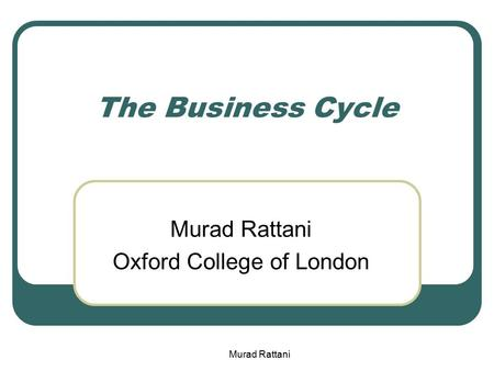 The Business Cycle Murad Rattani Oxford College of London Murad Rattani.