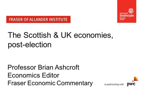 The Scottish & UK economies, post-election Professor Brian Ashcroft Economics Editor Fraser Economic Commentary in partnership with.