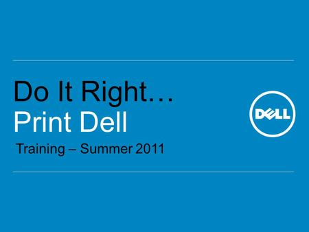 Do It Right… Print Dell Training – Summer 2011. Global Channel Printer Marketing What's Important Competitive Advantages In the Box Competitors Competitive.