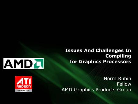 Issues And Challenges In Compiling for Graphics Processors Norm Rubin Fellow AMD Graphics Products Group.
