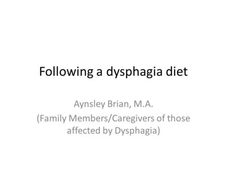 Following a dysphagia diet Aynsley Brian, M.A. (Family Members/Caregivers of those affected by Dysphagia)
