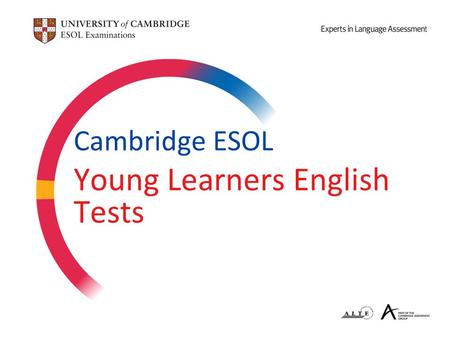 Cambridge ESOL Young Learners English Tests. Today's Presentation 1.Who takes the Cambridge Young Learners English (YLE) tests? 2.How could learning English.