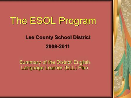 Summary of the District English Language Learner (ELL) Plan The ESOL Program Lee County School District 2008-2011.