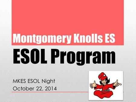 Montgomery Knolls ES ESOL Program MKES ESOL Night October 22, 2014.