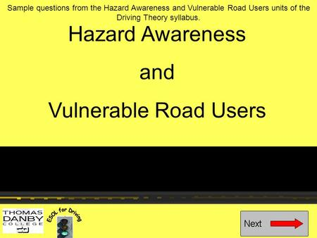 Hazard Awareness and Vulnerable Road Users Sample questions from the Hazard Awareness and Vulnerable Road Users units of the Driving Theory syllabus.