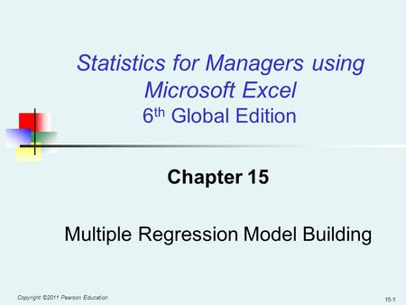 Copyright ©2011 Pearson Education 15-1 Chapter 15 Multiple Regression Model Building Statistics for Managers using Microsoft Excel 6 th Global Edition.