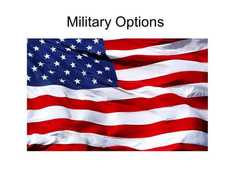 Military Options. Reasons Attracted to Military Travel Need for Employment A sense of civic duty and service for our country Family Tradition Occupational.