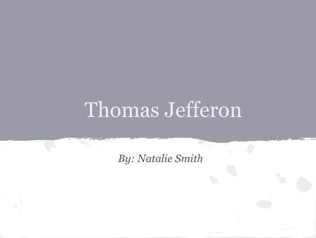 Thomas Jefferon By: Natalie Smith. Early Life & Education o Thomas Jefferson was born April 13, 1743. o He was the third of ten children in his family.