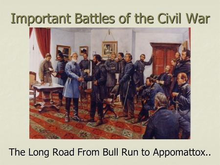 Important Battles of the Civil War The Long Road From Bull Run to Appomattox..