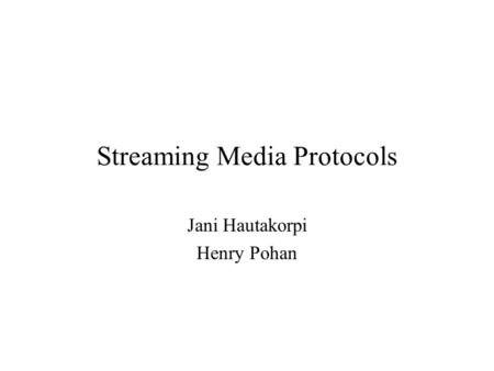 Streaming Media Protocols Jani Hautakorpi Henry Pohan.
