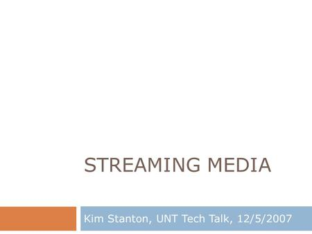 STREAMING MEDIA Kim Stanton, UNT Tech Talk, 12/5/2007.