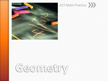 ACT Math Practice. Geometry and Trigonometry Placement Tests Primary content areas included in the Geometry Placement Test include: » Triangles (perimeter,